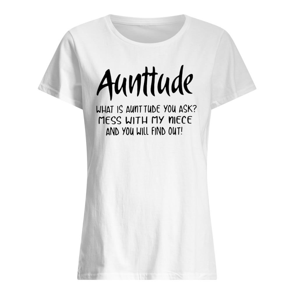 Auntitude what is auntitude you ask mess with my niece and you will find out shirt ladies tee