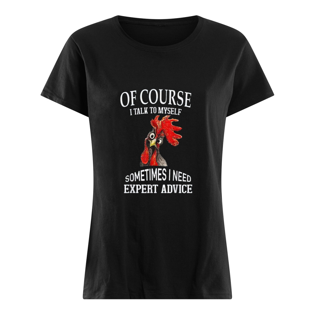Chicken Of course I talk to myself sometimes I need expert advice shirt ladies tee