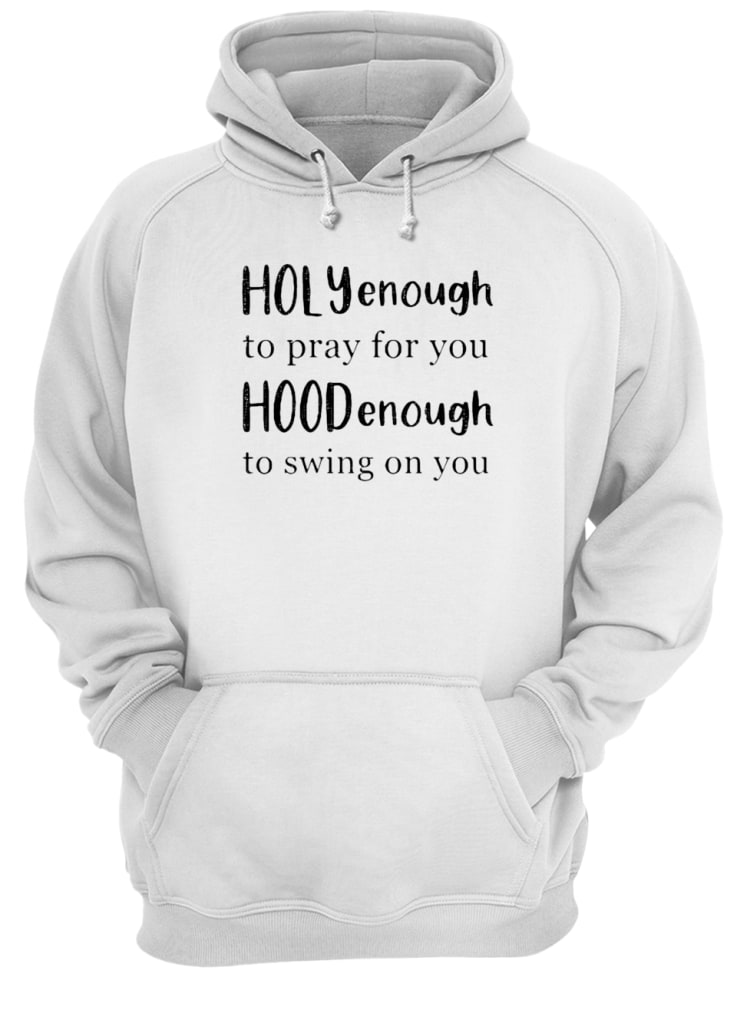 Holly enough to pray for you Hood enough to swing on you shirt hoodie