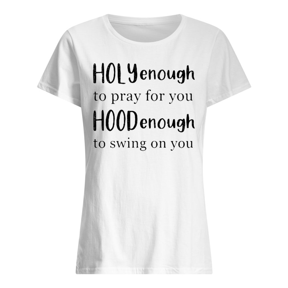 Holly enough to pray for you Hood enough to swing on you shirt ladies tee