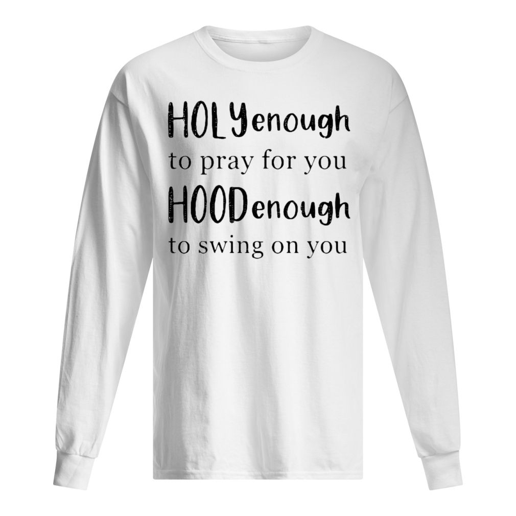 Holly enough to pray for you Hood enough to swing on you shirt long sleeved