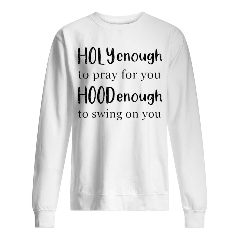 Holly enough to pray for you Hood enough to swing on you shirt sweater