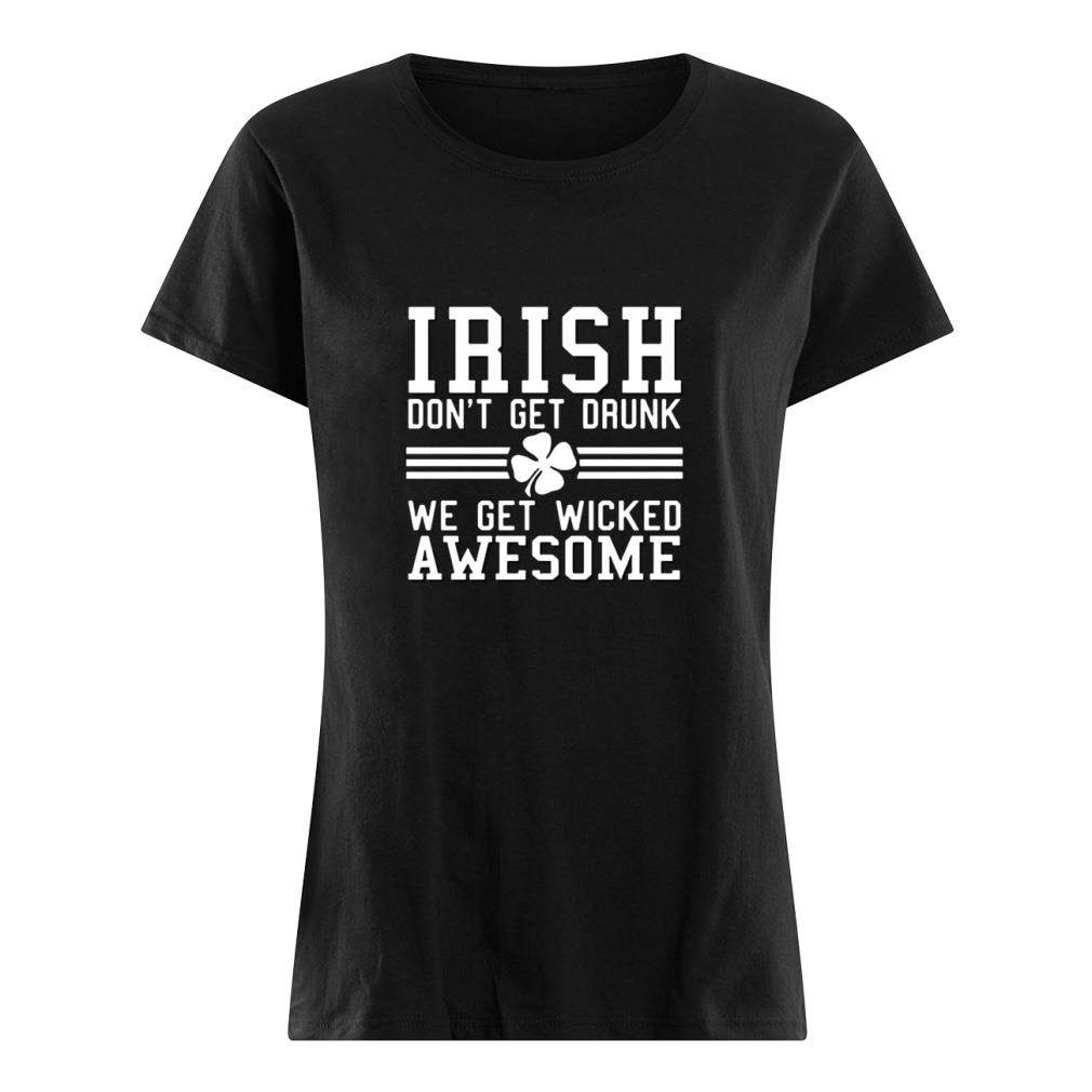 Irish don't get drunk we get wicked awesome shirt ladies tee