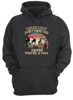 If you don't like me and still watch everything I do Heifer you're a fan shirt hoodie