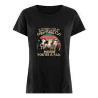 If you don't like me and still watch everything I do Heifer you're a fan shirt ladies tee