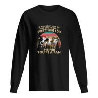 If you don't like me and still watch everything I do Heifer you're a fan shirt long sleeved