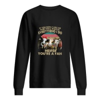 If you don't like me and still watch everything I do Heifer you're a fan shirt sweater