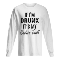 If I'm drunk it's my besties fault shirt long sleeved