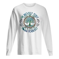 I'm mostly peace love and light and a little go fuck yourself shirt long sleeved