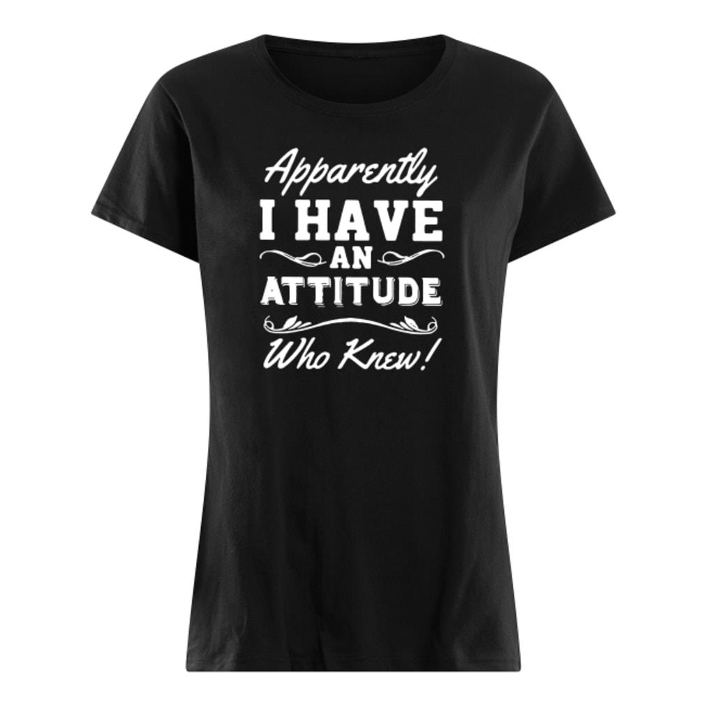 Apparently I have an attitude who knew shirt ladies tee