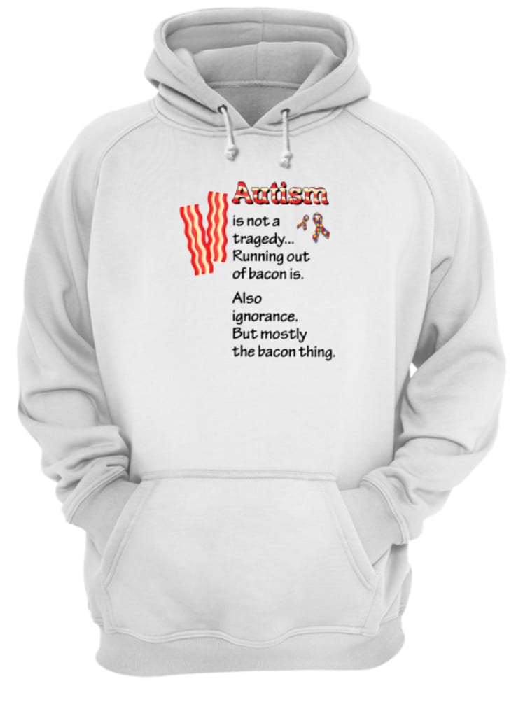 Autism is not a tragedy running out of bacon is shirt hoodie