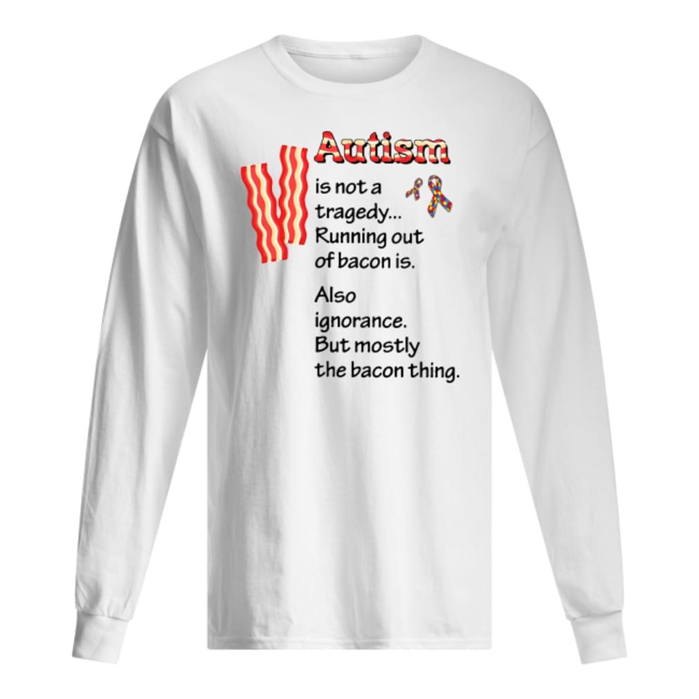 Autism is not a tragedy running out of bacon is shirt long sleeved