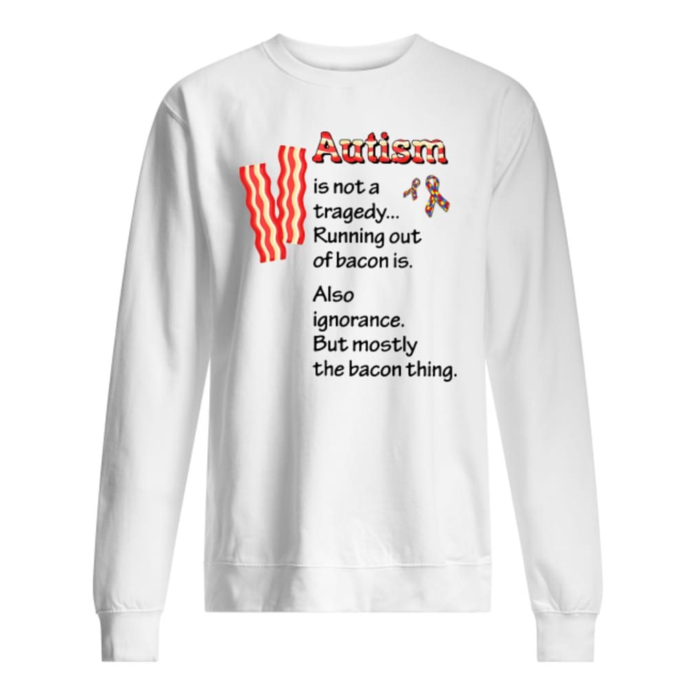 Autism is not a tragedy running out of bacon is shirt sweater