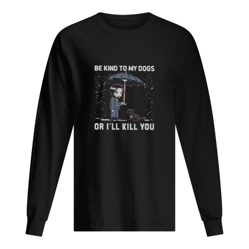 Be kind to my dogs or I'll kill you shirt Long sleeved