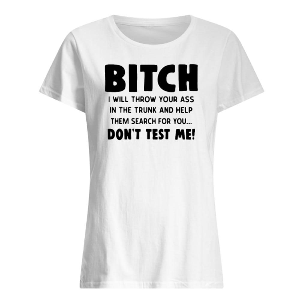 Bitch I will throw your ass in the trunk and help them search for you don't test me shirt ladies tee