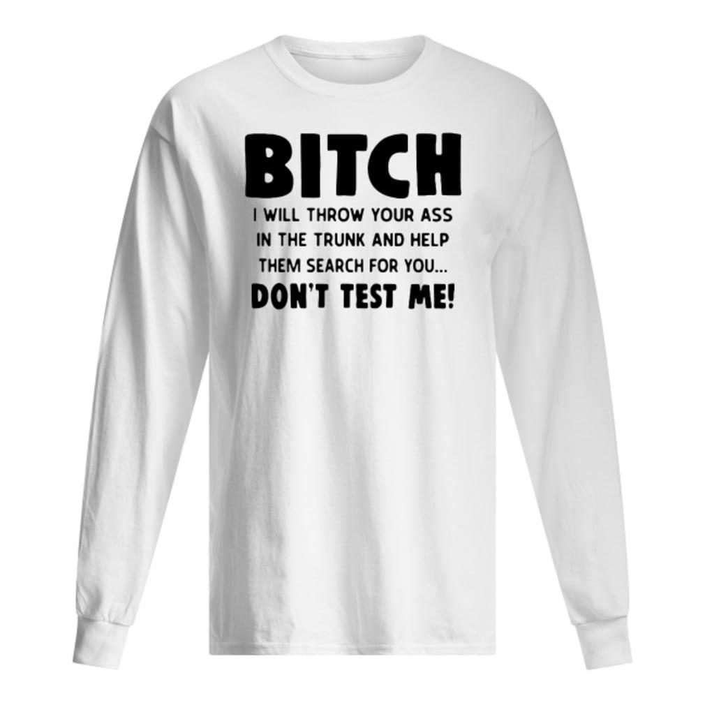 Bitch I will throw your ass in the trunk and help them search for you don't test me shirt long sleeved