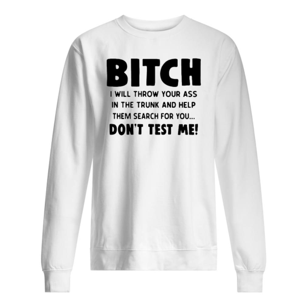 Bitch I will throw your ass in the trunk and help them search for you don't test me shirt sweater