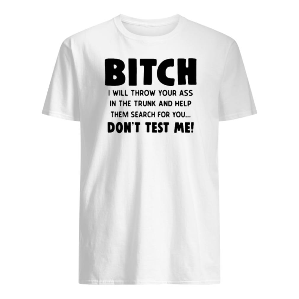 Bitch I will throw your ass in the trunk and help them search for you don't test me shirt