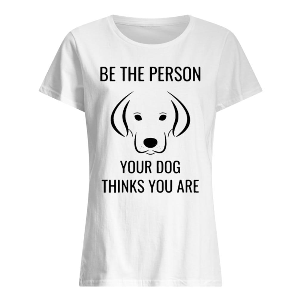 Crusher Be the person your dog thinks you are shirt ladies tee