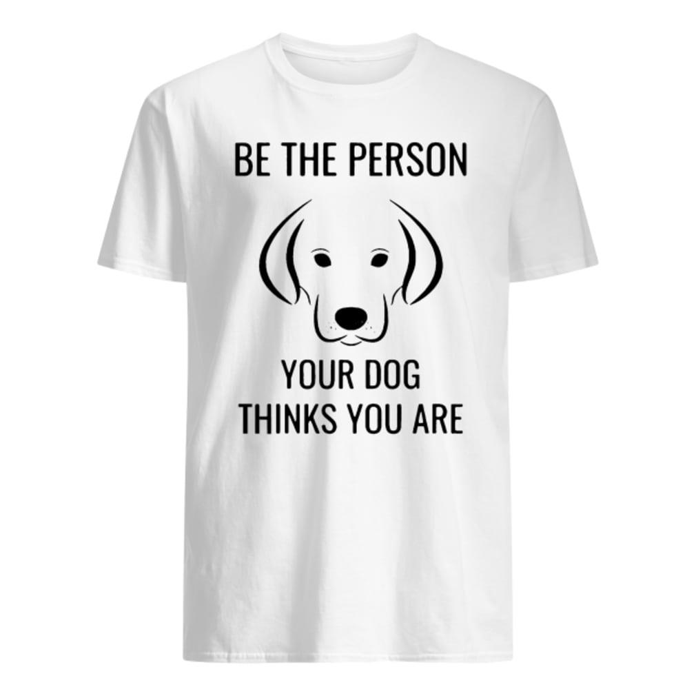 Crusher Be the person your dog thinks you are shirt