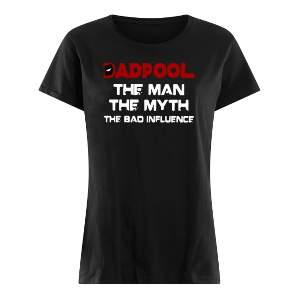 Dadpool the man the myth the bad influence shirt ladies tee