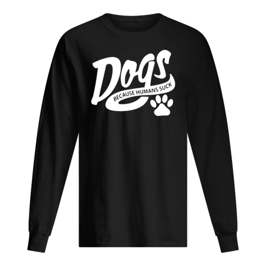 Dogs because humans suck shirt Long sleeved