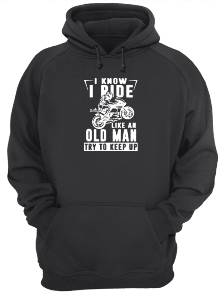 I know i ride like an old man try to keep up shirt hoodie