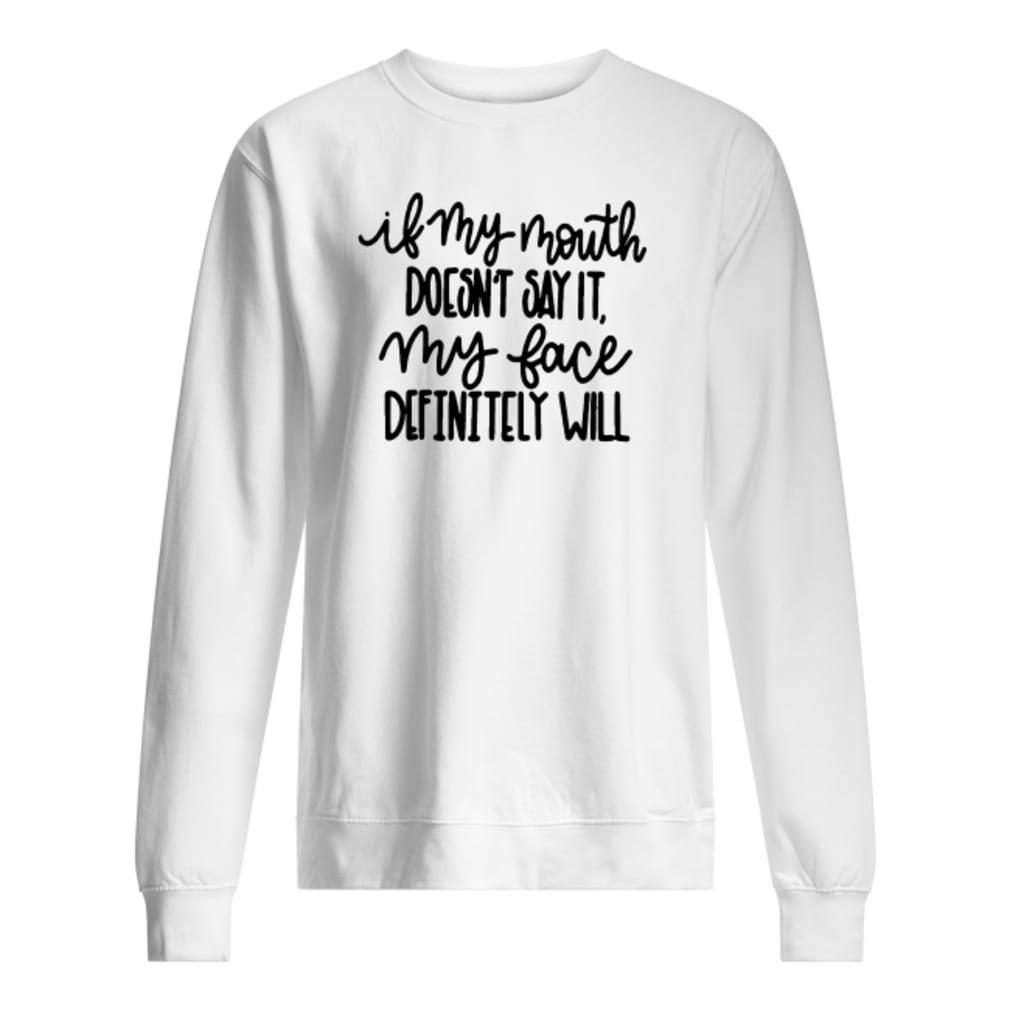 If my mouth doesn't say it my face definitely will shirt sweater