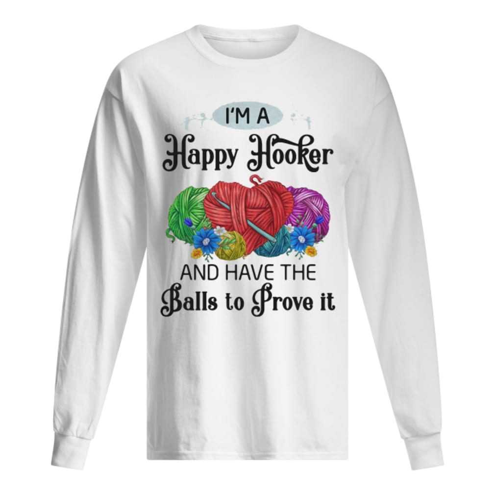 I'm a happy hooker and have the balls to prove it shirt long sleeved
