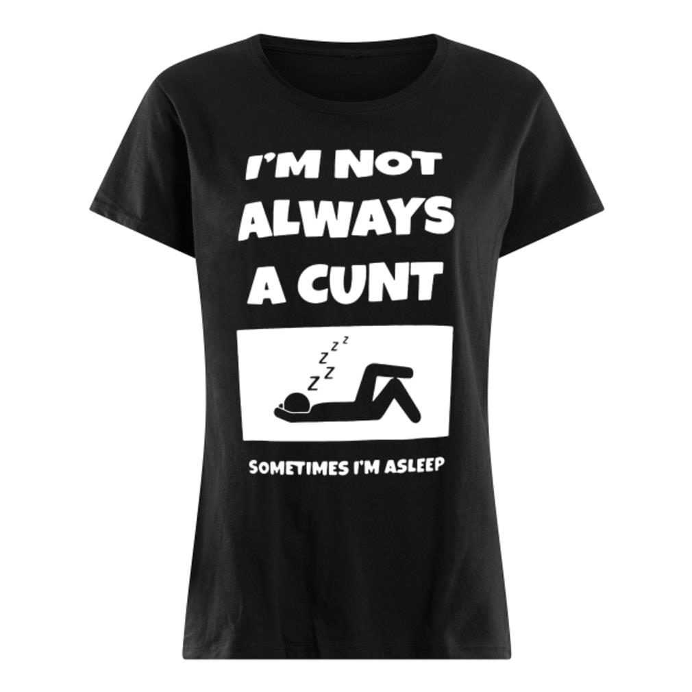 I'm not always a cunt sometimes I'm asleep shirt ladies tee