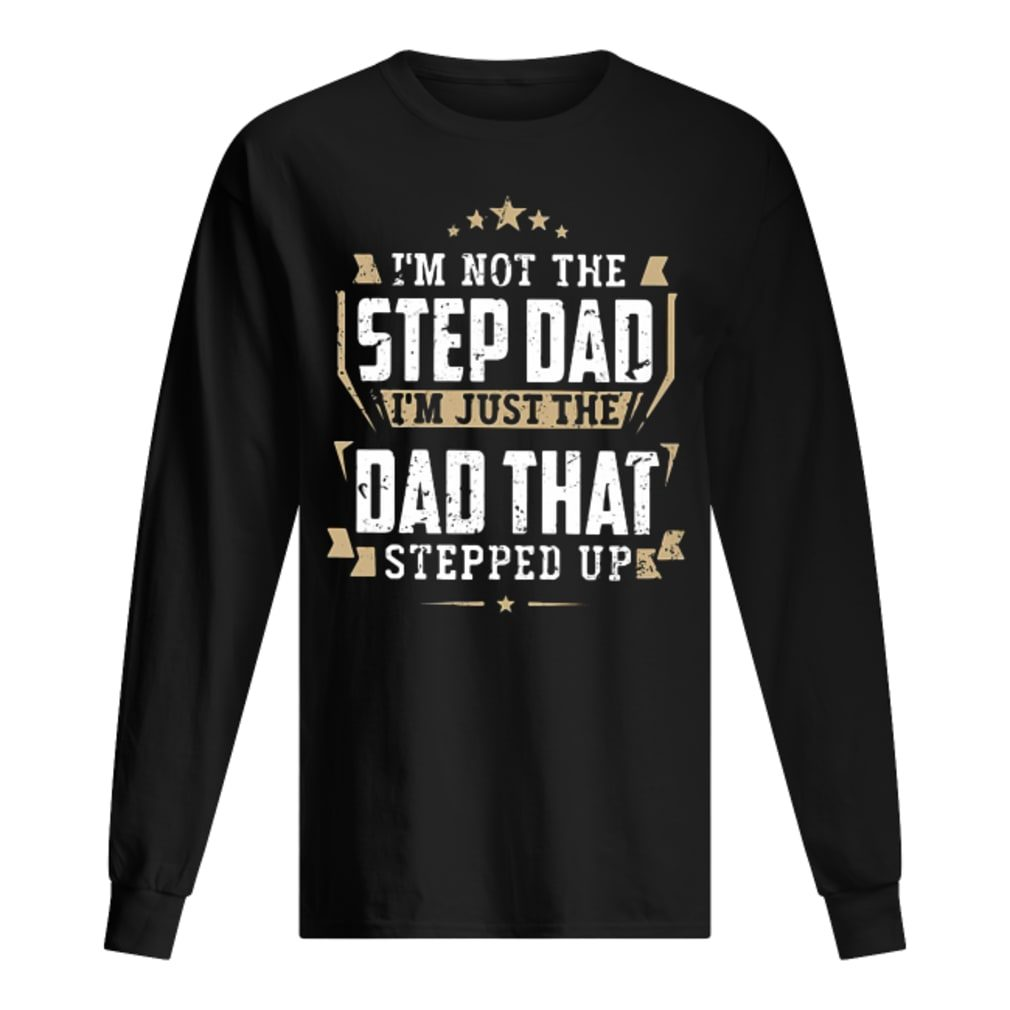 I'm not the step dad I'm just the dad that stepped up shirt long sleeved