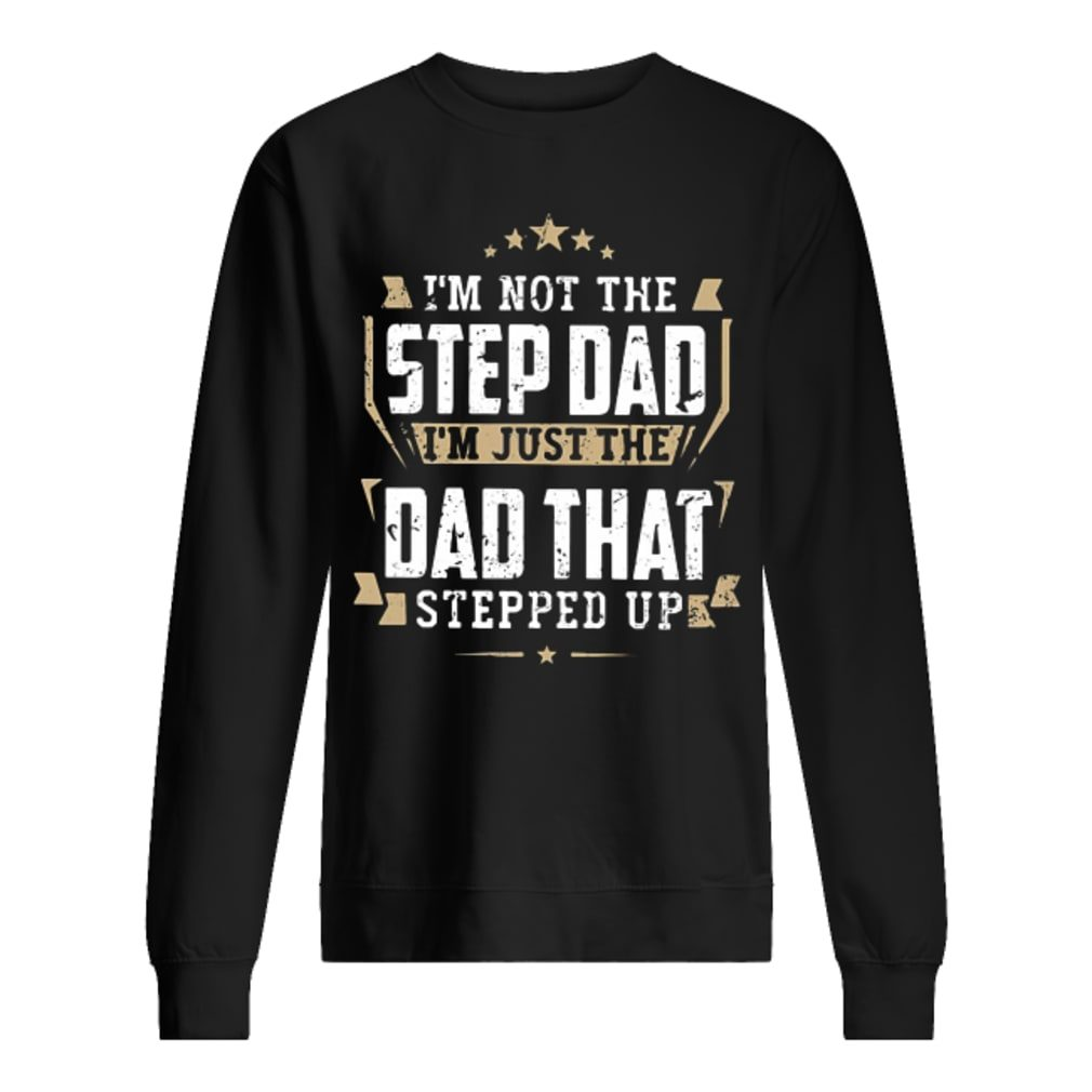 I'm not the step dad I'm just the dad that stepped up shirt sweater