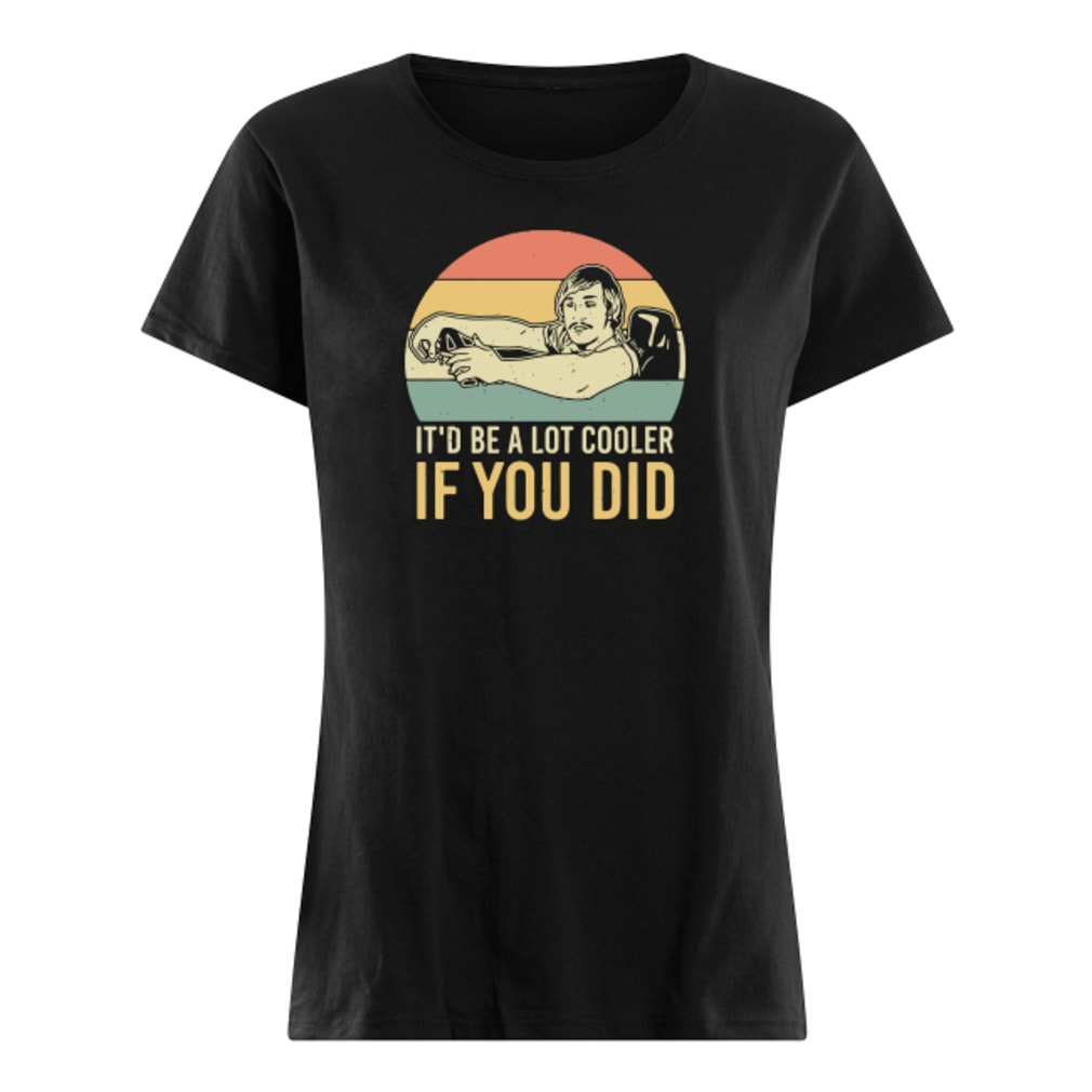 It'd be a lot cooler if you did shirt ladies tee