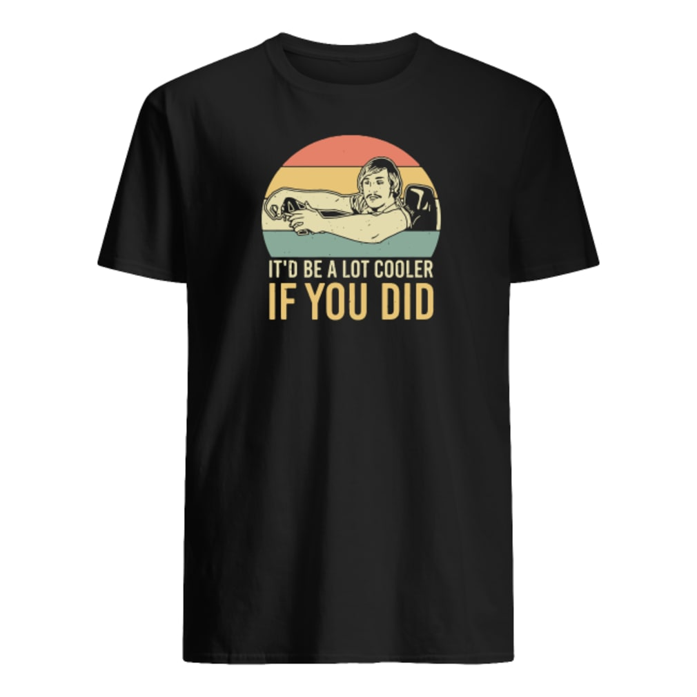 It'd be a lot cooler if you did shirt