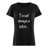 I'm not always a bitch shirt ladies tee
