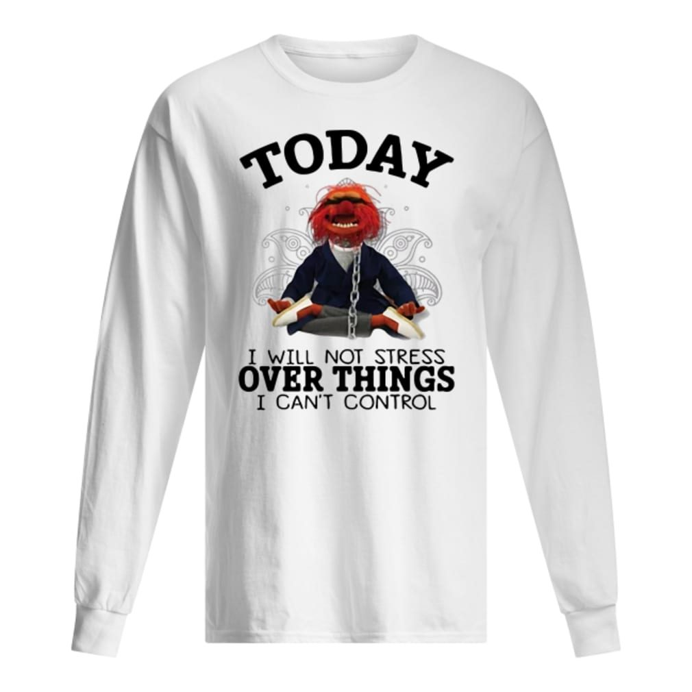 Muppet today i will not stress over things i can't control shirt long sleeved