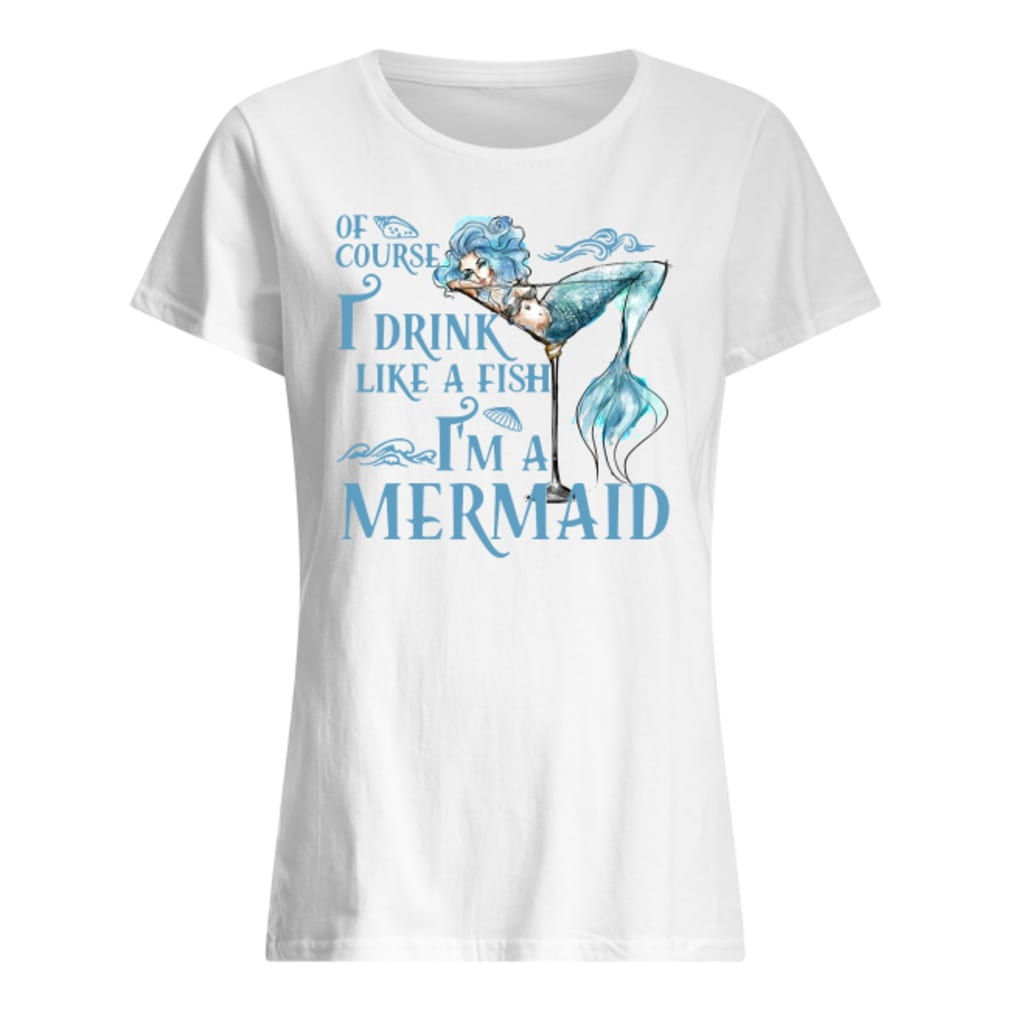 Of course i drink like a fish i'm a mermaid shirt ladies tee