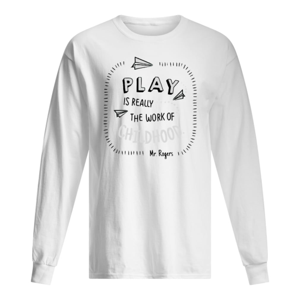 Play is really the work of childhood shirt long sleeved