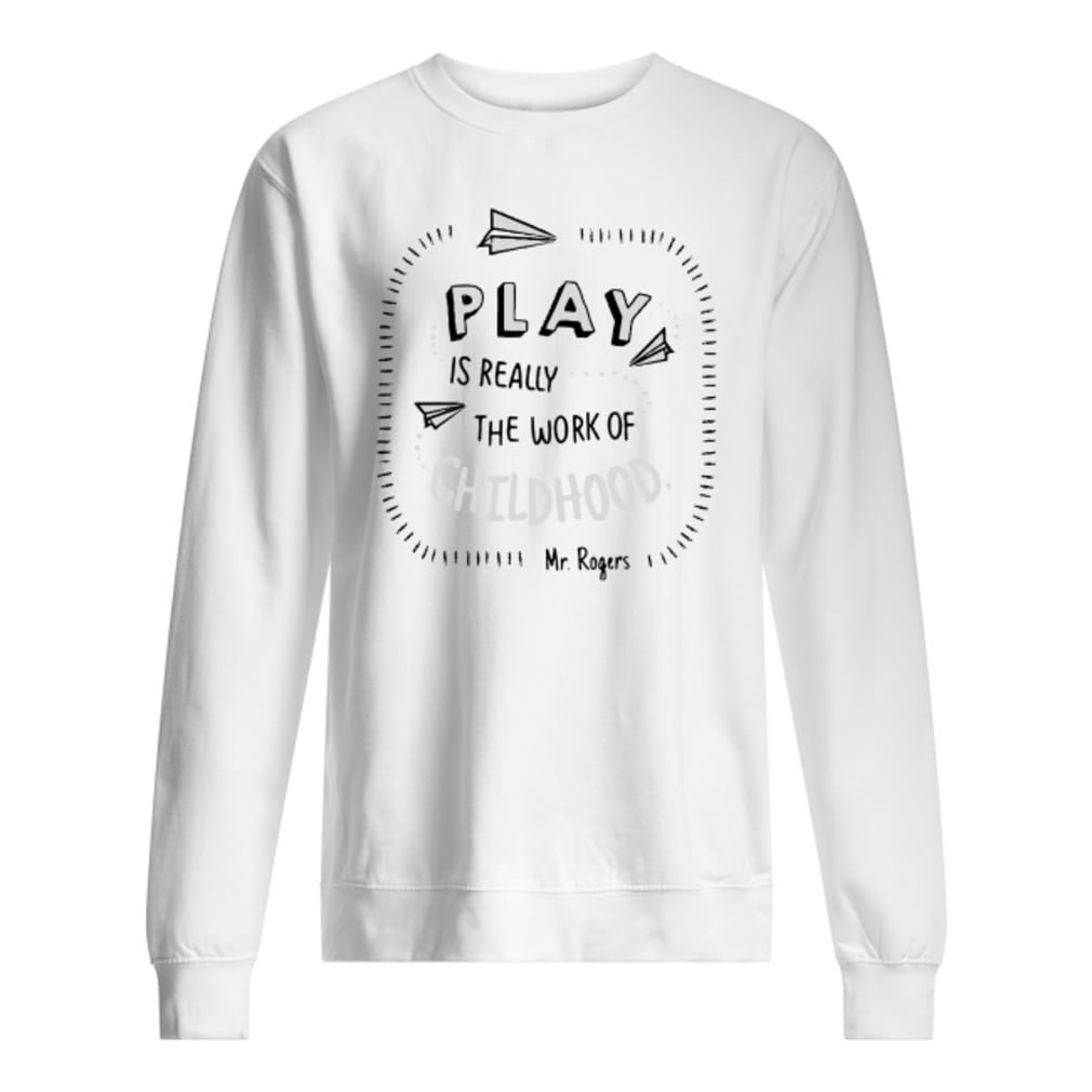 Play is really the work of childhood shirt sweater