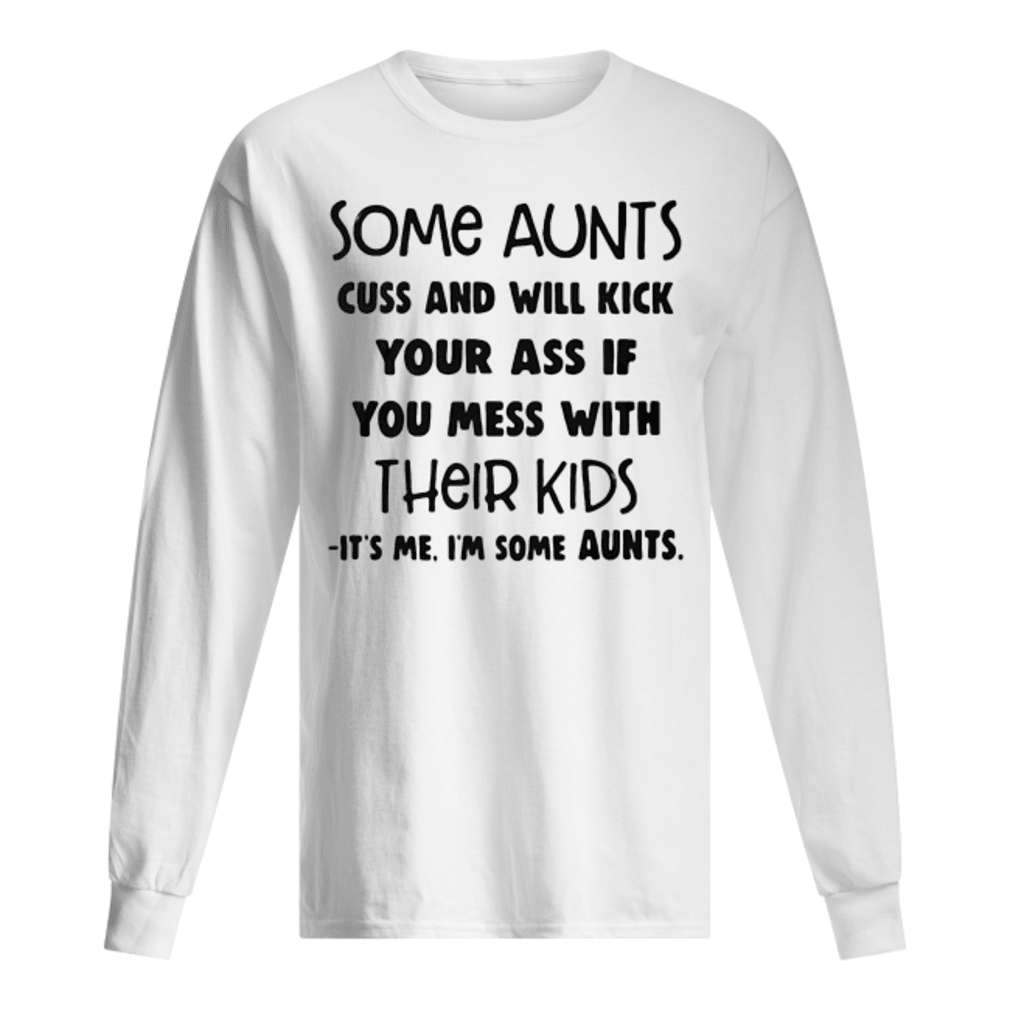 Some aunts cuss and will kick your ass if you mess with their kids It's me I'm some aunts shirt Long sleeved
