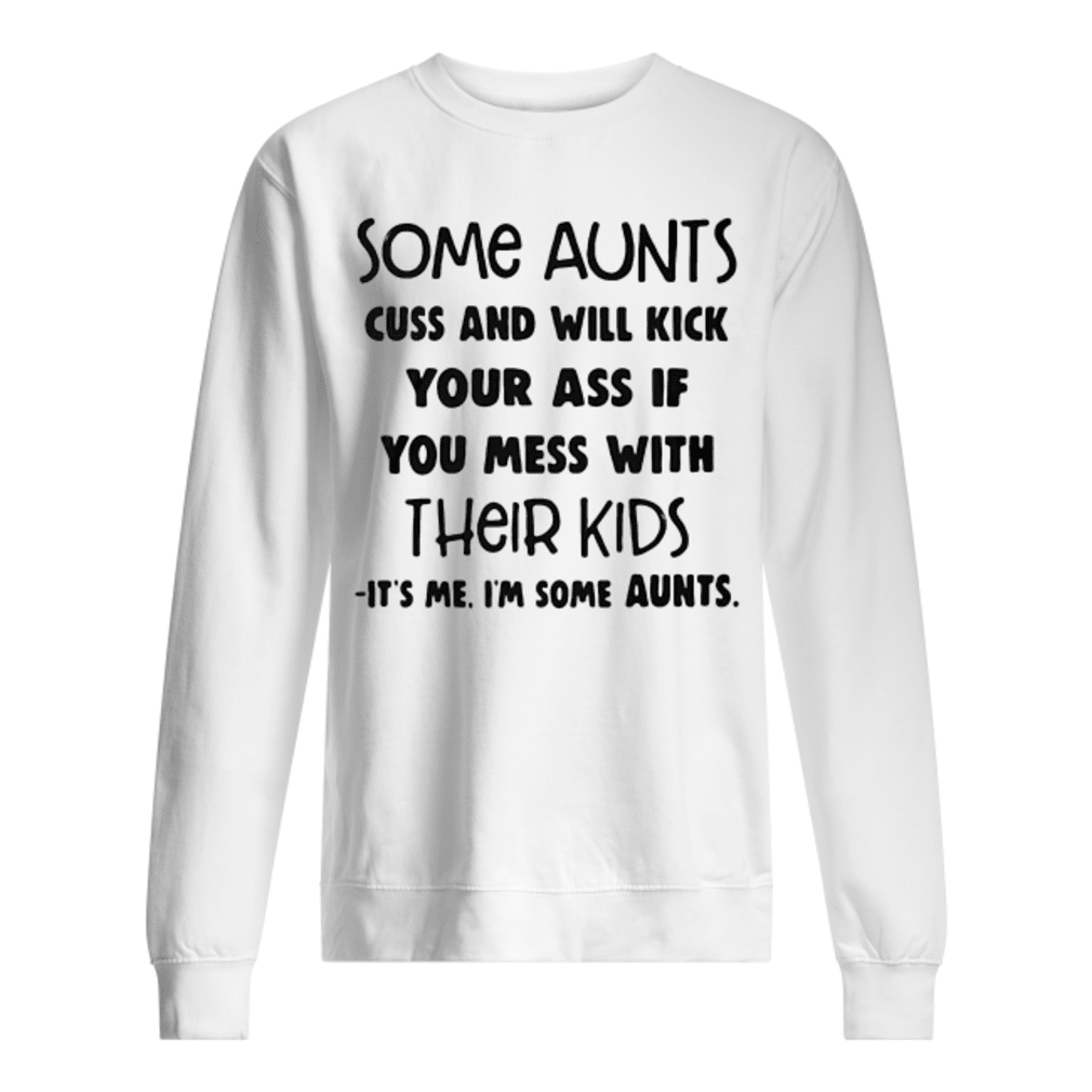 Some aunts cuss and will kick your ass if you mess with their kids It's me I'm some aunts shirt sweater