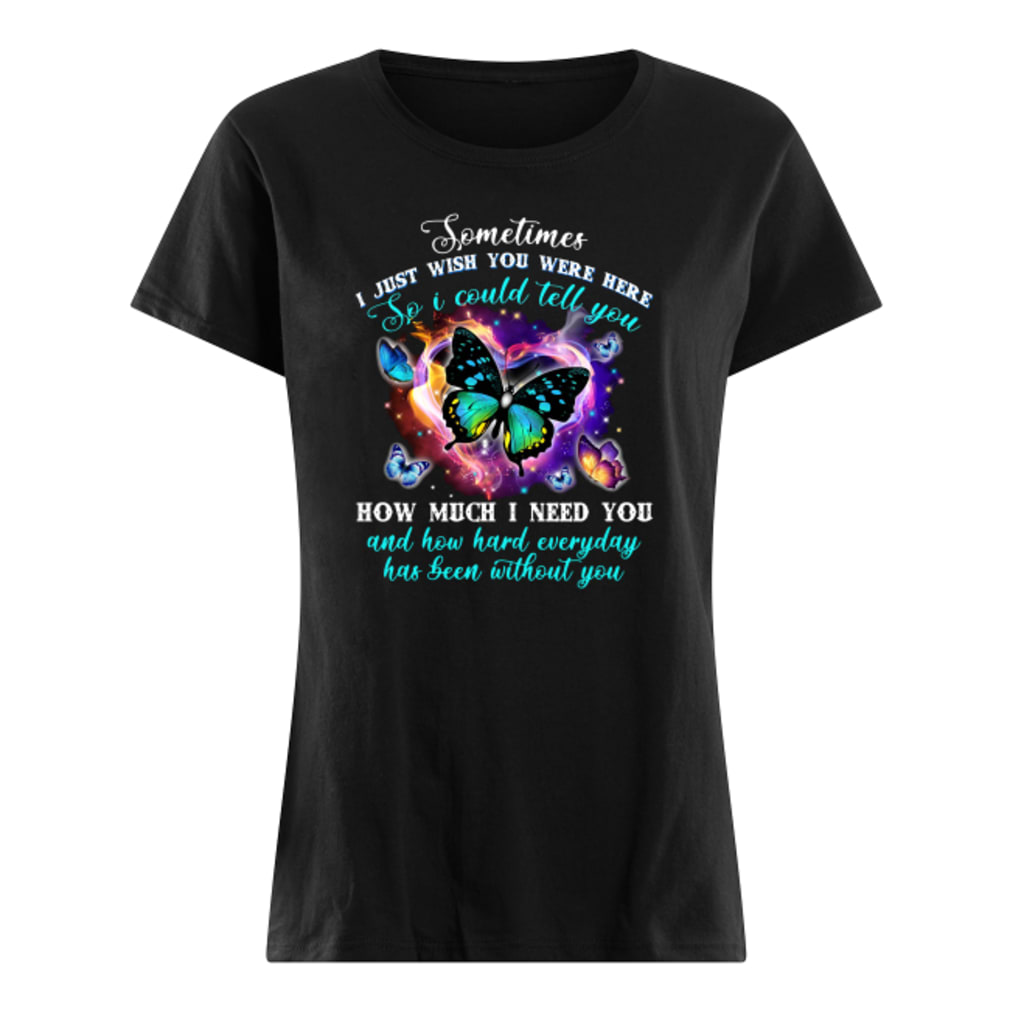 Sometimes i just wish you were here so i could tell you how much i need you shirt ladies tee
