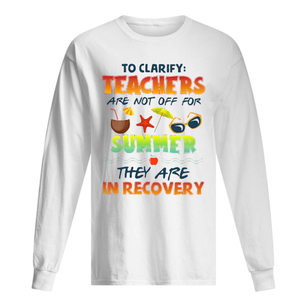 Teachers are not off for summer they are in recovery shirt Long sleeved