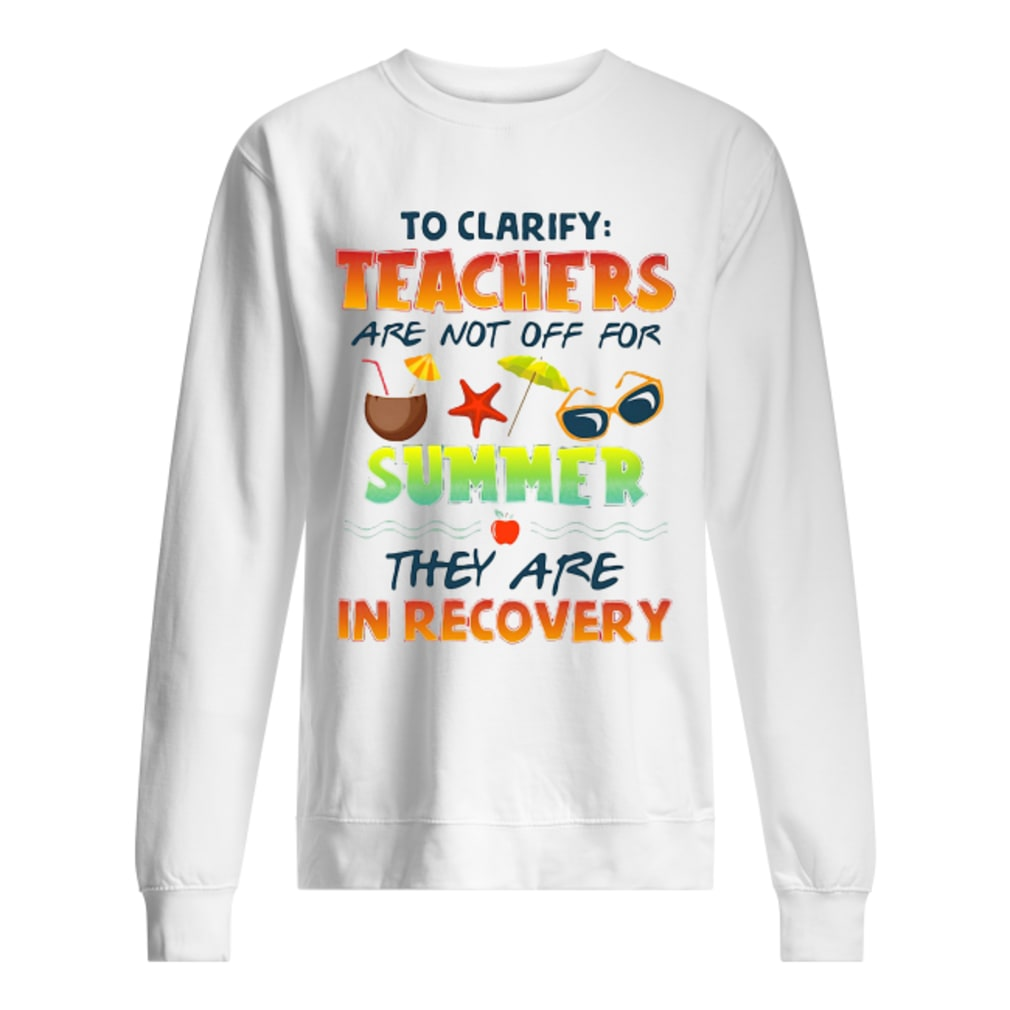 Teachers are not off for summer they are in recovery shirt sweater
