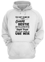 You can't scare me I have crazy bestie she has anger issues shirt hoodie
