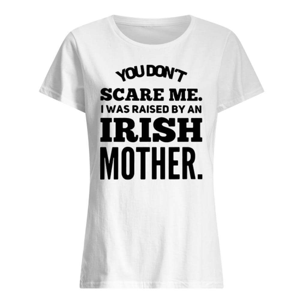You don't scare me i was raised by an Irish mother shirt ladies tee