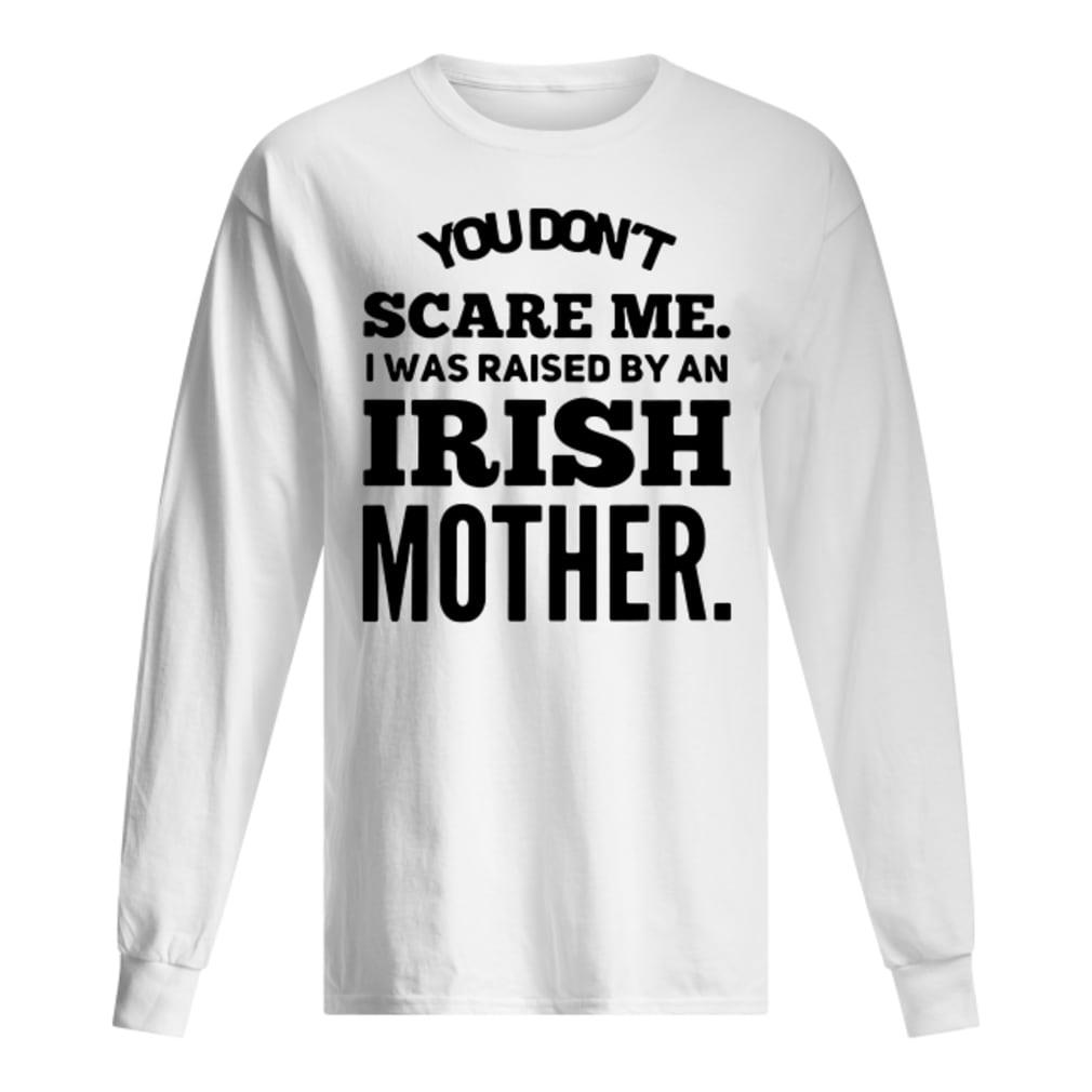You don't scare me i was raised by an Irish mother shirt Long sleeved