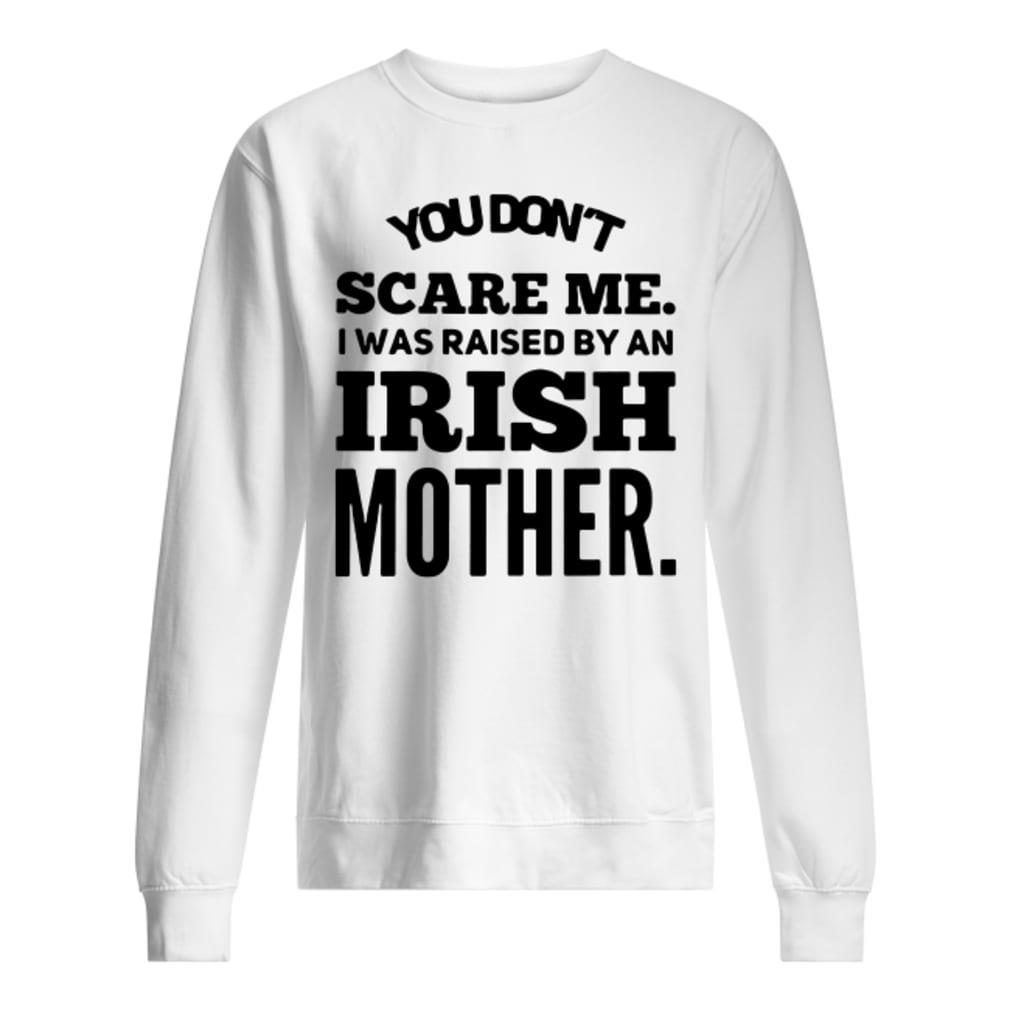 You don't scare me i was raised by an Irish mother shirt sweater