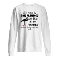 All I need is this flamingo and that other flamingo and those flamingos over there shirt sweater
