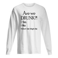 Are we drunk yes no bitch we might be shirt long sleeved